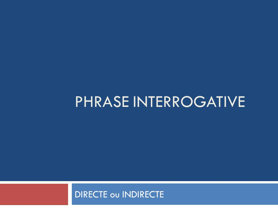 PHRASE INTERROGATIVE DIRECTE ou INDIRECTE