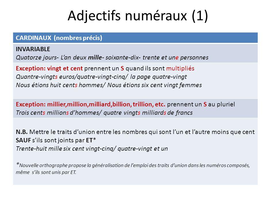 Adjectifs numéraux (1) CARDINAUX (nombres précis) INVARIABLE Quatorze jours- Lan deux mille- soixante-dix- trente et une personnes Exception: vingt et