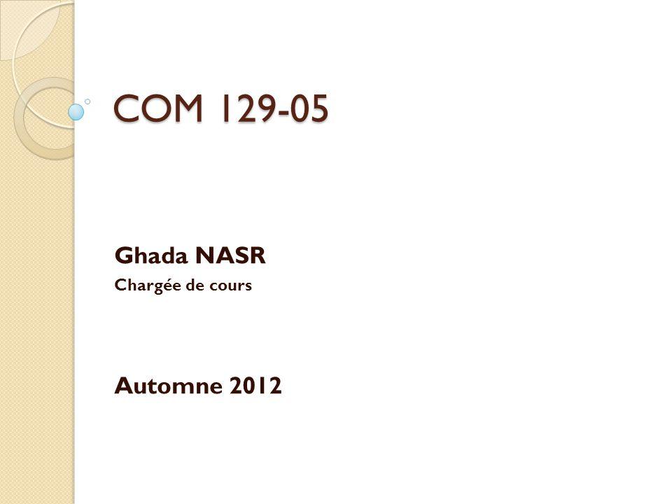 COM 129-05 Ghada NASR Chargée de cours Automne 2012