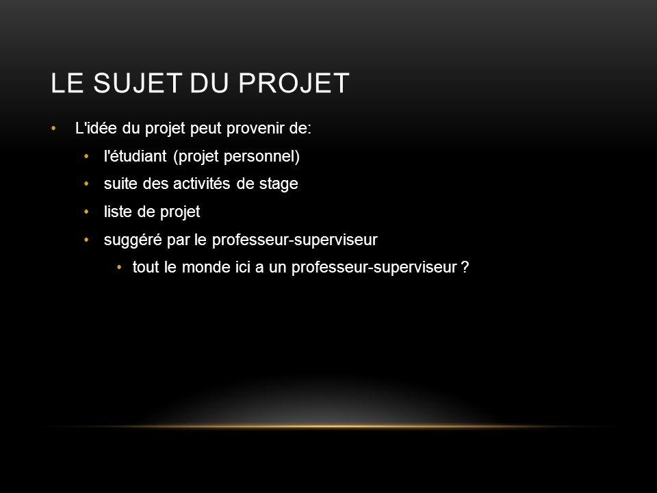 LE SUJET DU PROJET L'idée du projet peut provenir de: l'étudiant (projet personnel) suite des activités de stage liste de projet suggéré par le profes