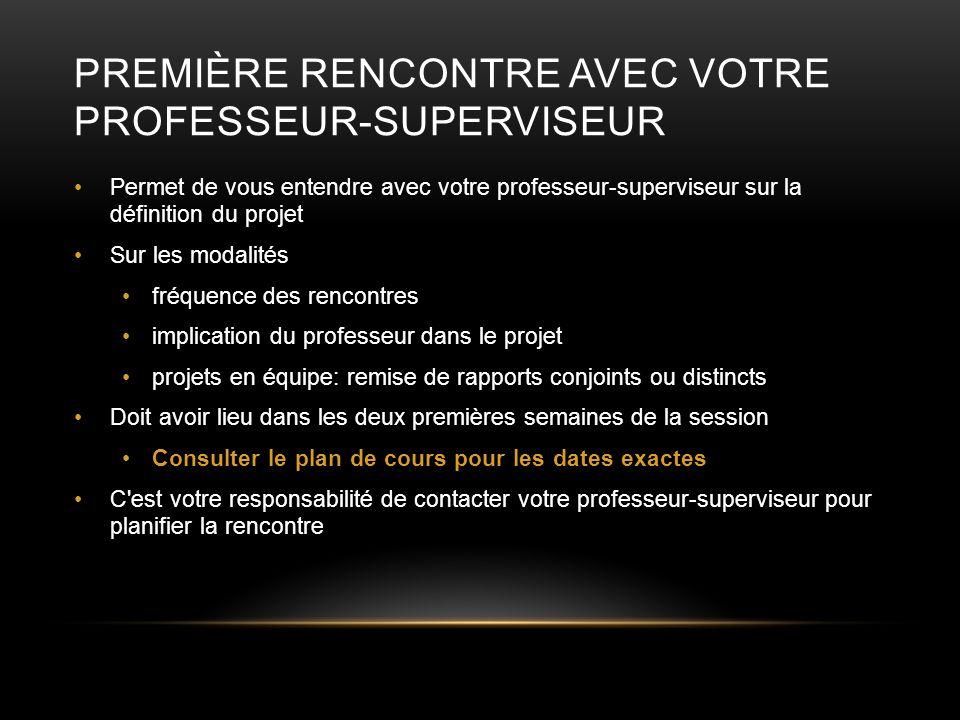 PREMIÈRE RENCONTRE AVEC VOTRE PROFESSEUR-SUPERVISEUR Permet de vous entendre avec votre professeur-superviseur sur la définition du projet Sur les mod