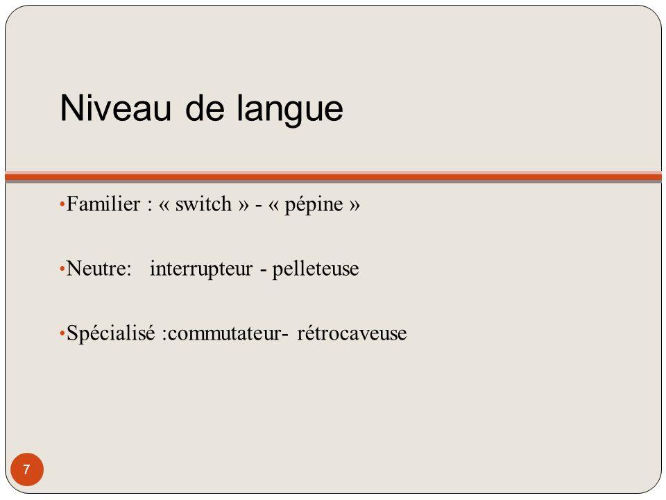 Niveau de langue Familier : « switch » - « pépine » Neutre: interrupteur - pelleteuse Spécialisé :commutateur- rétrocaveuse 7