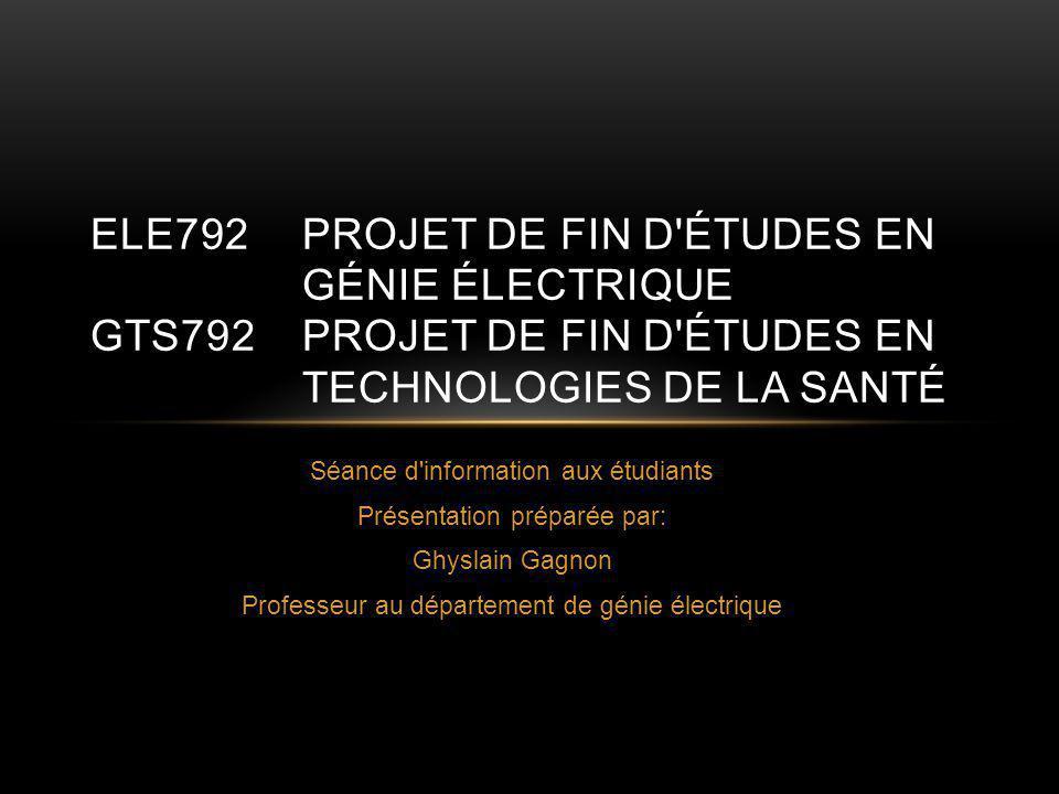 Séance d information aux étudiants Présentation préparée par: Ghyslain Gagnon Professeur au département de génie électrique ELE792PROJET DE FIN D ÉTUDES EN GÉNIE ÉLECTRIQUE GTS792PROJET DE FIN D ÉTUDES EN TECHNOLOGIES DE LA SANTÉ