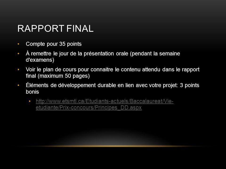 RAPPORT FINAL Compte pour 35 points À remettre le jour de la présentation orale (pendant la semaine d examens) Voir le plan de cours pour connaitre le contenu attendu dans le rapport final (maximum 50 pages) Éléments de développement durable en lien avec votre projet: 3 points bonis http://www.etsmtl.ca/Etudiants-actuels/Baccalaureat/Vie- etudiante/Prix-concours/Principes_DD.aspxhttp://www.etsmtl.ca/Etudiants-actuels/Baccalaureat/Vie- etudiante/Prix-concours/Principes_DD.aspx