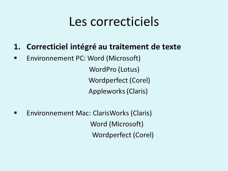Les correcticiels 1.Correcticiel intégré au traitement de texte Environnement PC: Word (Microsoft) WordPro (Lotus) Wordperfect (Corel) Appleworks (Claris) Environnement Mac: ClarisWorks (Claris) Word (Microsoft) Wordperfect (Corel)
