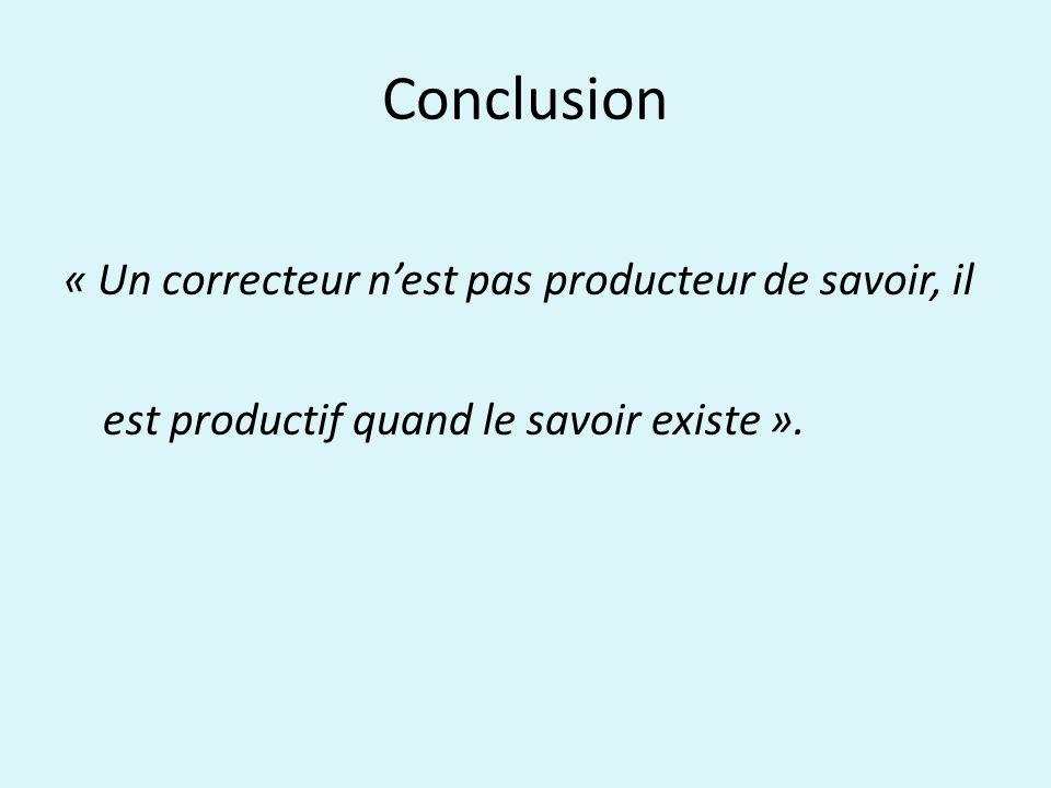 Conclusion « Un correcteur nest pas producteur de savoir, il est productif quand le savoir existe ».