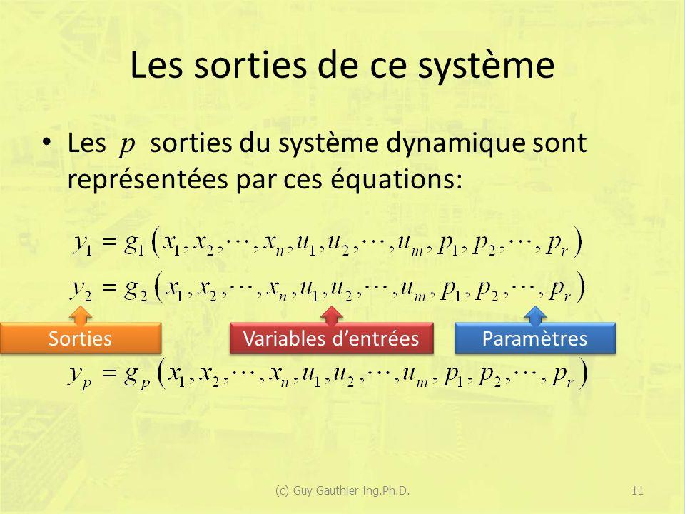 Les sorties de ce système Les p sorties du système dynamique sont représentées par ces équations: (c) Guy Gauthier ing.Ph.D.11 Sorties Variables dentrées Paramètres