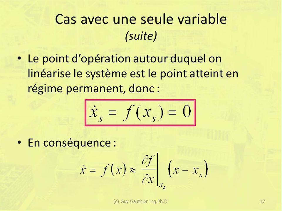 Cas avec une seule variable (suite) Le point dopération autour duquel on linéarise le système est le point atteint en régime permanent, donc : En conséquence : 17(c) Guy Gauthier ing.Ph.D.