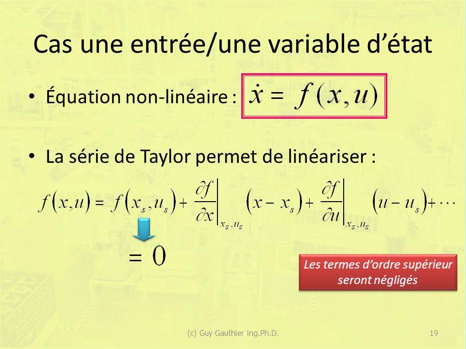 Cas une entrée/une variable détat Équation non-linéaire : La série de Taylor permet de linéariser : Les termes dordre supérieur seront négligés 19(c) Guy Gauthier ing.Ph.D.