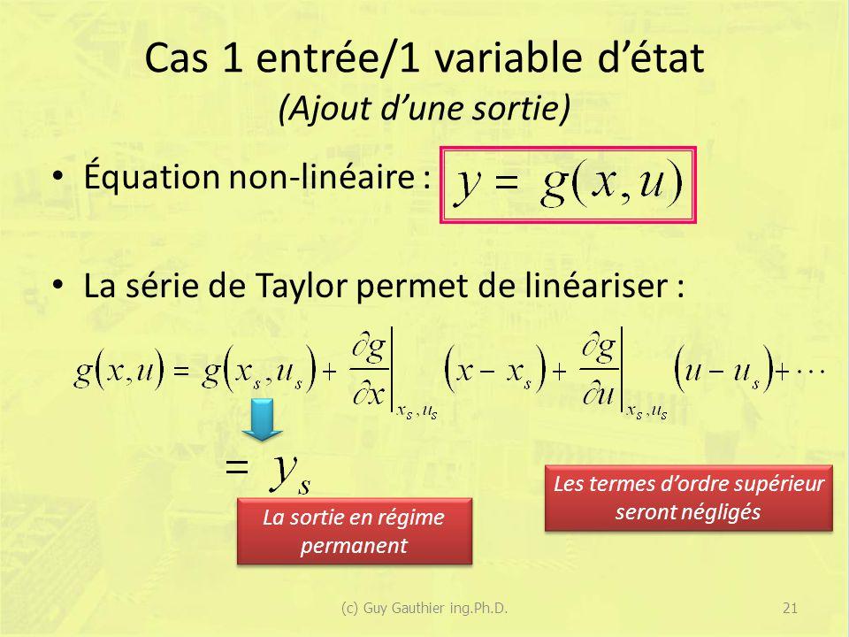 Cas 1 entrée/1 variable détat (Ajout dune sortie) Équation non-linéaire : La série de Taylor permet de linéariser : Les termes dordre supérieur seront négligés La sortie en régime permanent 21(c) Guy Gauthier ing.Ph.D.