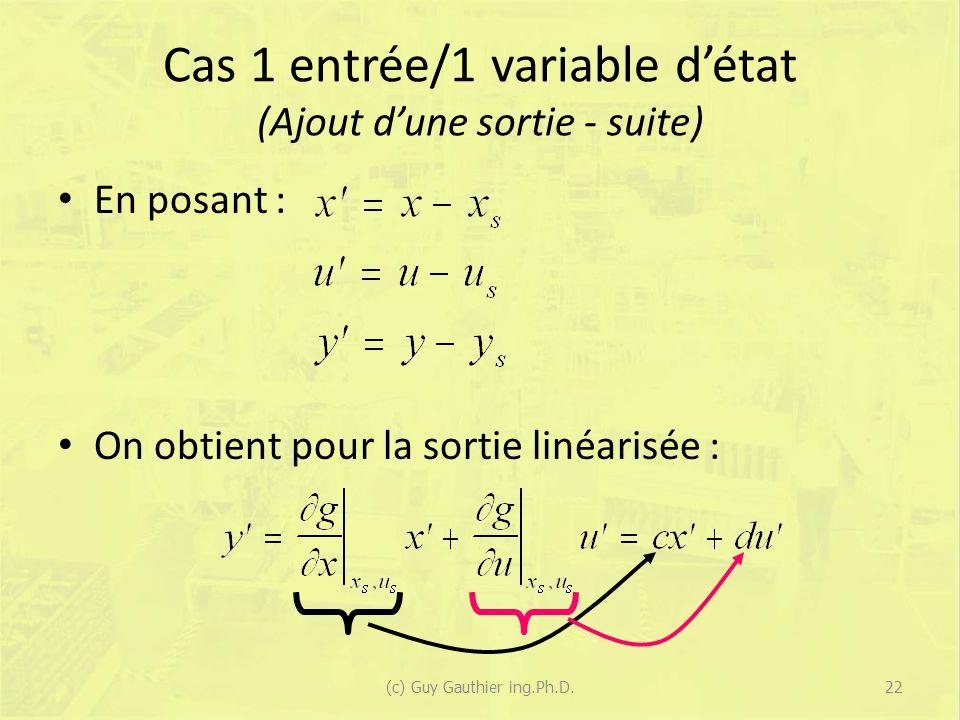 Cas 1 entrée/1 variable détat (Ajout dune sortie - suite) En posant : On obtient pour la sortie linéarisée : 22(c) Guy Gauthier ing.Ph.D.
