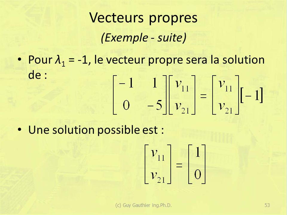 Vecteurs propres (Exemple - suite) Pour λ 1 = -1, le vecteur propre sera la solution de : Une solution possible est : 53(c) Guy Gauthier ing.Ph.D.