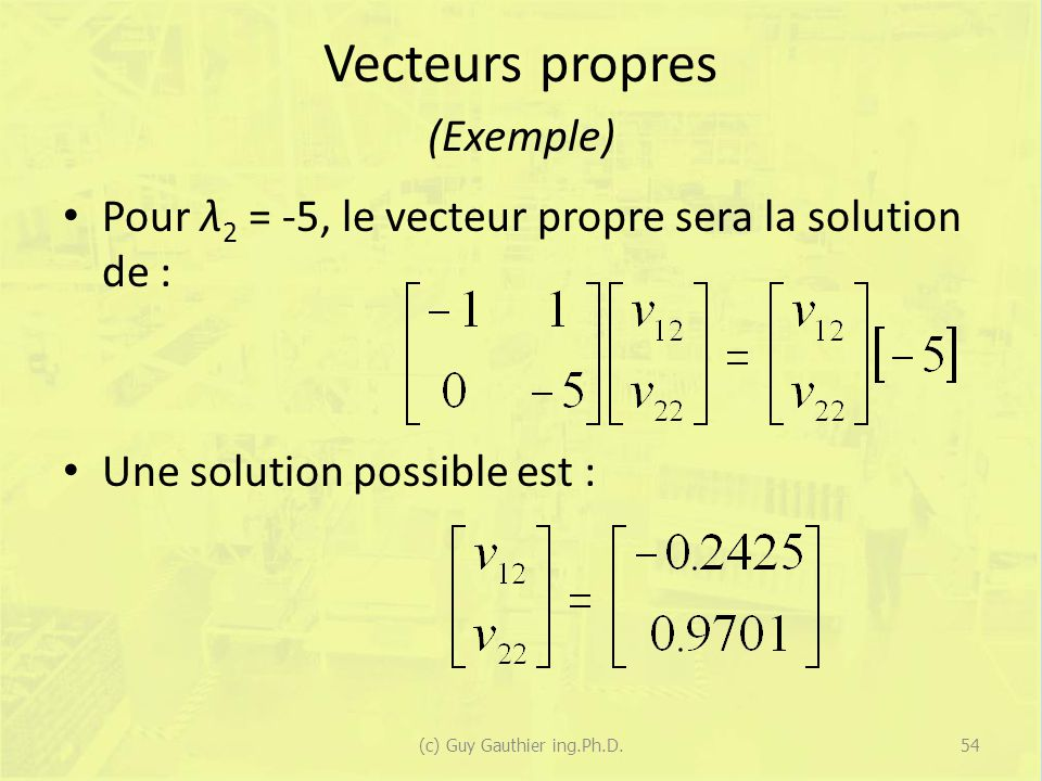Vecteurs propres (Exemple) Pour λ 2 = -5, le vecteur propre sera la solution de : Une solution possible est : 54(c) Guy Gauthier ing.Ph.D.