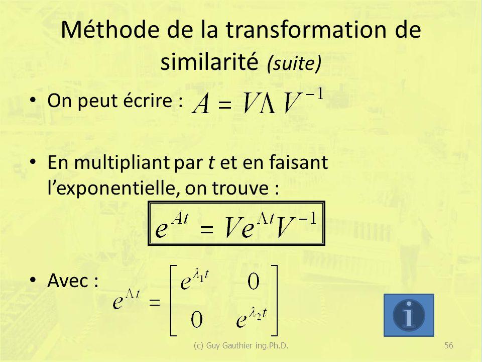 Méthode de la transformation de similarité (suite) On peut écrire : En multipliant par t et en faisant lexponentielle, on trouve : Avec : 56(c) Guy Gauthier ing.Ph.D.