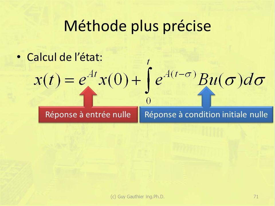 Méthode plus précise Calcul de létat: (c) Guy Gauthier ing.Ph.D.71 Réponse à entrée nulle Réponse à condition initiale nulle