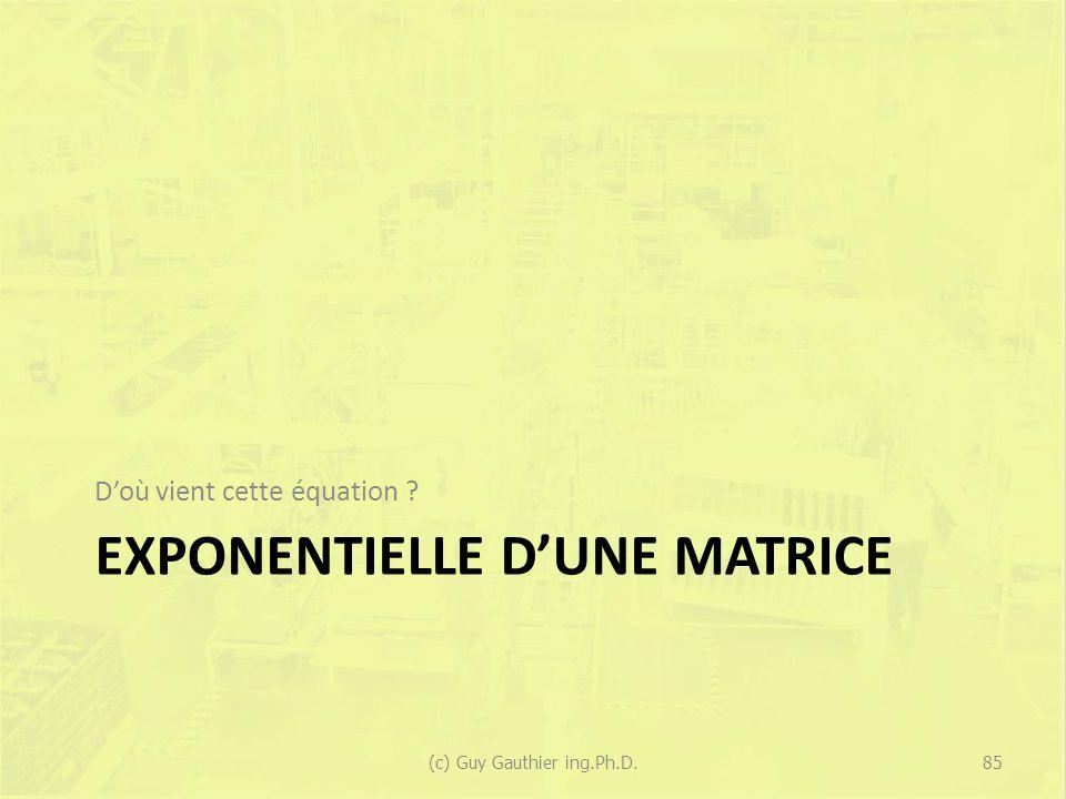 EXPONENTIELLE DUNE MATRICE Doù vient cette équation ? 85(c) Guy Gauthier ing.Ph.D.