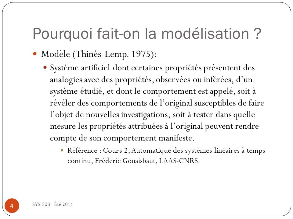 Pourquoi fait-on la modélisation ? SYS-823 - Été 2011 Modèle (Thinès-Lemp. 1975): Système artificiel dont certaines propriétés présentent des analogie
