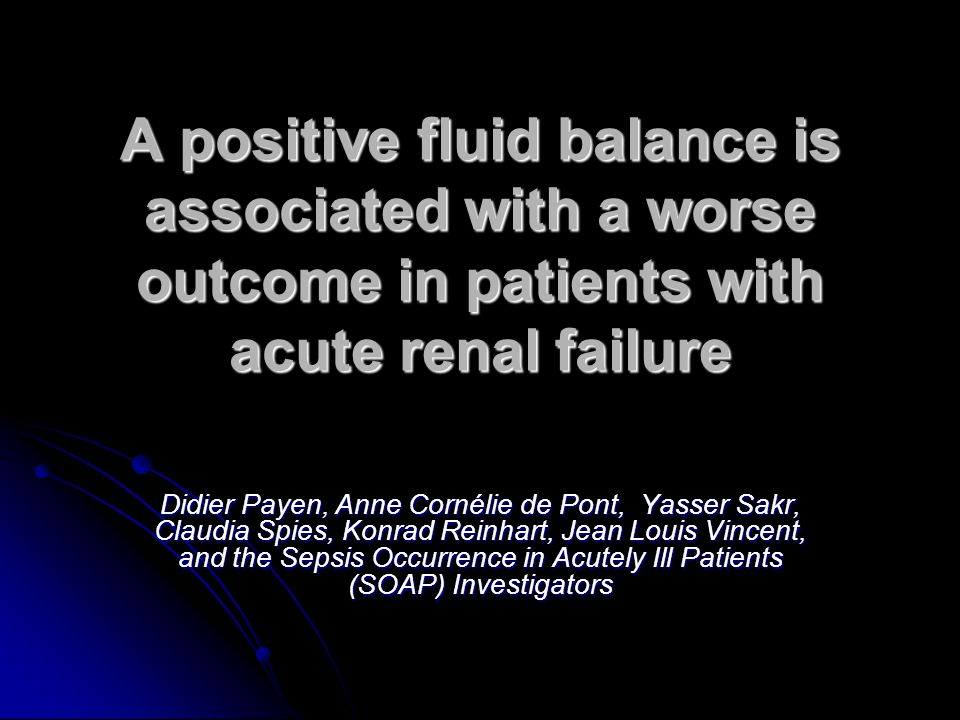 A positive fluid balance is associated with a worse outcome in patients with acute renal failure Didier Payen, Anne Cornélie de Pont, Yasser Sakr, Claudia Spies, Konrad Reinhart, Jean Louis Vincent, and the Sepsis Occurrence in Acutely Ill Patients (SOAP) Investigators BAUD Charlotte DESC Réa Médicale Clermont-Ferrand