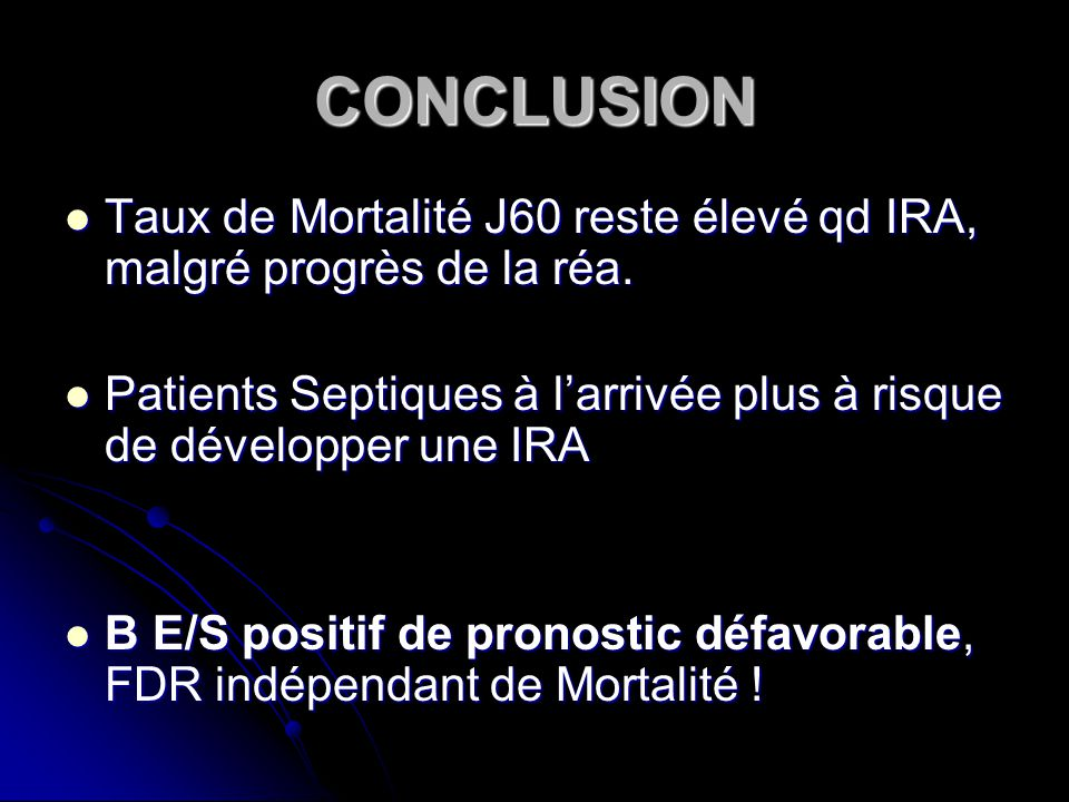 CONCLUSION Taux de Mortalité J60 reste élevé qd IRA, malgré progrès de la réa.