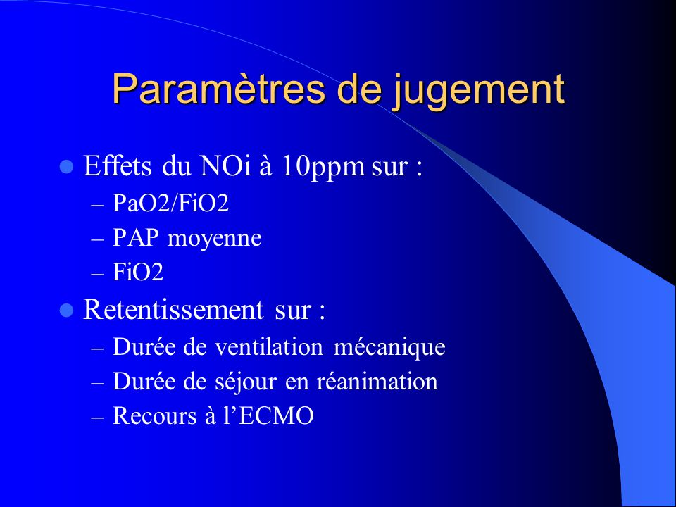 Paramètres de jugement Effets du NOi à 10ppm sur : – PaO2/FiO2 – PAP moyenne – FiO2 Retentissement sur : – Durée de ventilation mécanique – Durée de séjour en réanimation – Recours à lECMO