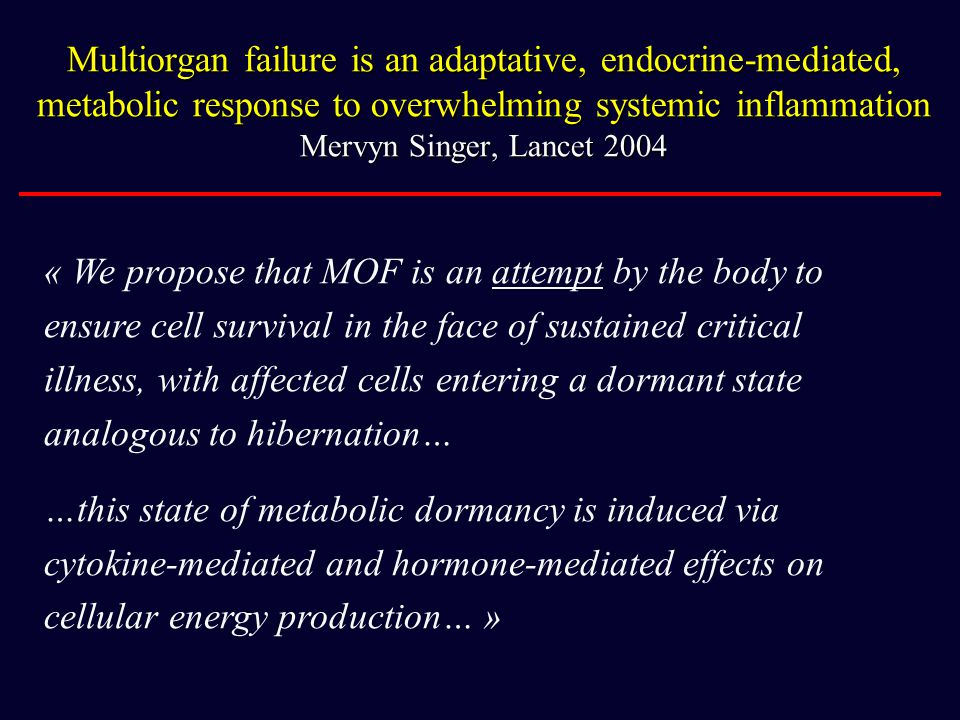 Multiorgan failure is an adaptative, endocrine-mediated, metabolic response to overwhelming systemic inflammation Mervyn Singer, Lancet 2004 « We prop