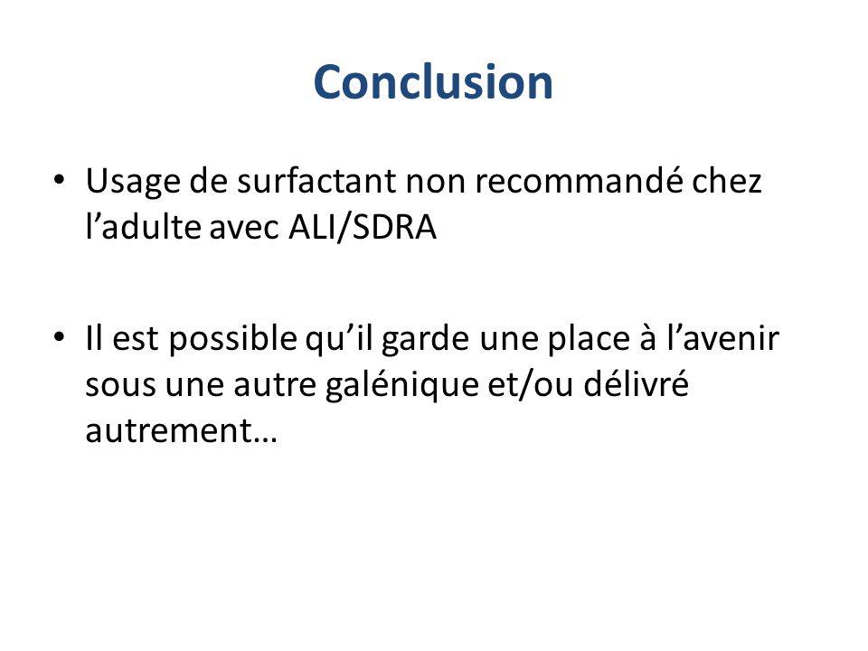 Conclusion Usage de surfactant non recommandé chez ladulte avec ALI/SDRA Il est possible quil garde une place à lavenir sous une autre galénique et/ou
