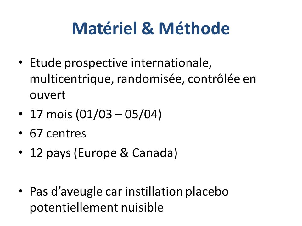 Matériel & Méthode Etude prospective internationale, multicentrique, randomisée, contrôlée en ouvert 17 mois (01/03 – 05/04) 67 centres 12 pays (Europ