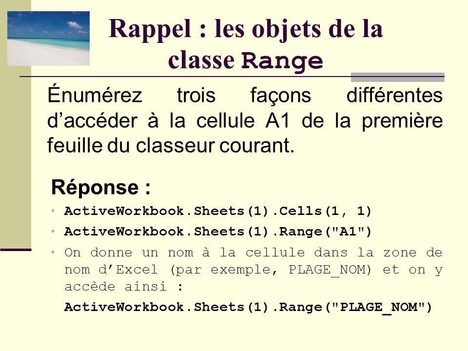 Rappel : les objets de la classe Range Réponse : ActiveWorkbook.Sheets(1).Cells(1, 1) ActiveWorkbook.Sheets(1).Range( A1 ) On donne un nom à la cellule dans la zone de nom dExcel (par exemple, PLAGE_NOM) et on y accède ainsi : ActiveWorkbook.Sheets(1).Range( PLAGE_NOM ) Énumérez trois façons différentes daccéder à la cellule A1 de la première feuille du classeur courant.