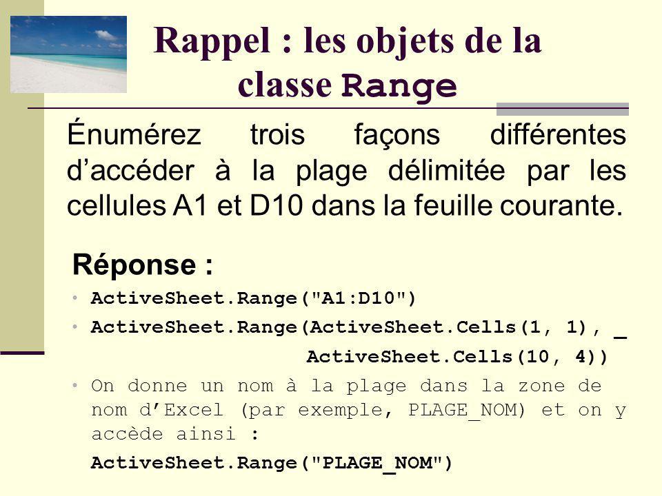 Rappel : les objets de la classe Range Réponse : ActiveSheet.Range( A1:D10 ) ActiveSheet.Range(ActiveSheet.Cells(1, 1), _ ActiveSheet.Cells(10, 4)) On donne un nom à la plage dans la zone de nom dExcel (par exemple, PLAGE_NOM) et on y accède ainsi : ActiveSheet.Range( PLAGE_NOM ) Énumérez trois façons différentes daccéder à la plage délimitée par les cellules A1 et D10 dans la feuille courante.