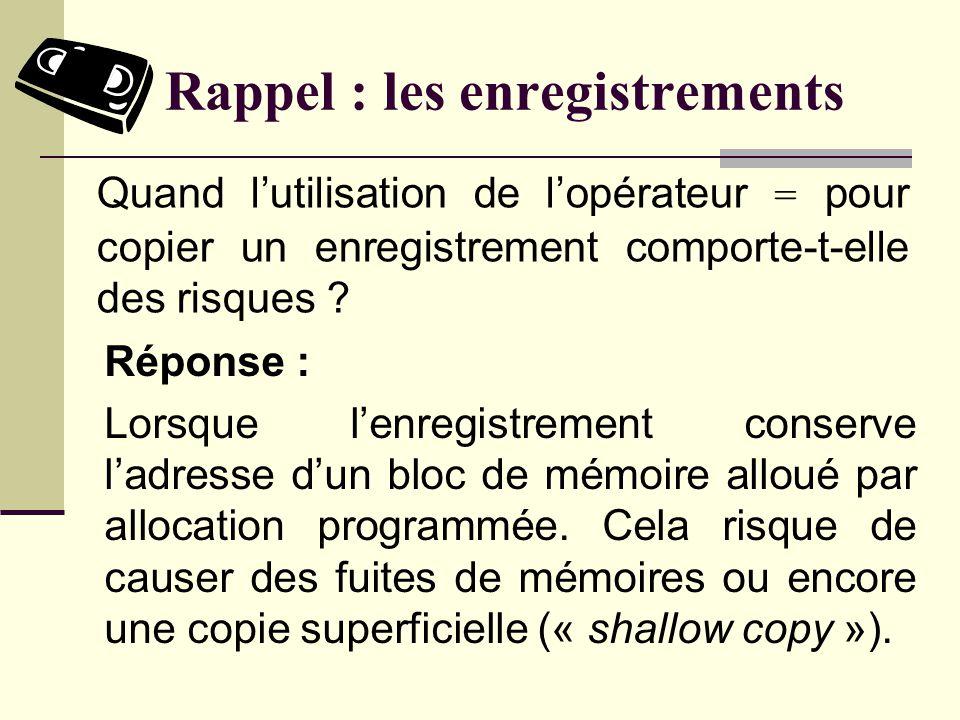 Rappel : les enregistrements Réponse : (*ptr).nom En supposant que lexpression suivante soit syntaxiquement correcte ptr->nom Réécrivez cette expression sans utiliser lopérateur ->.