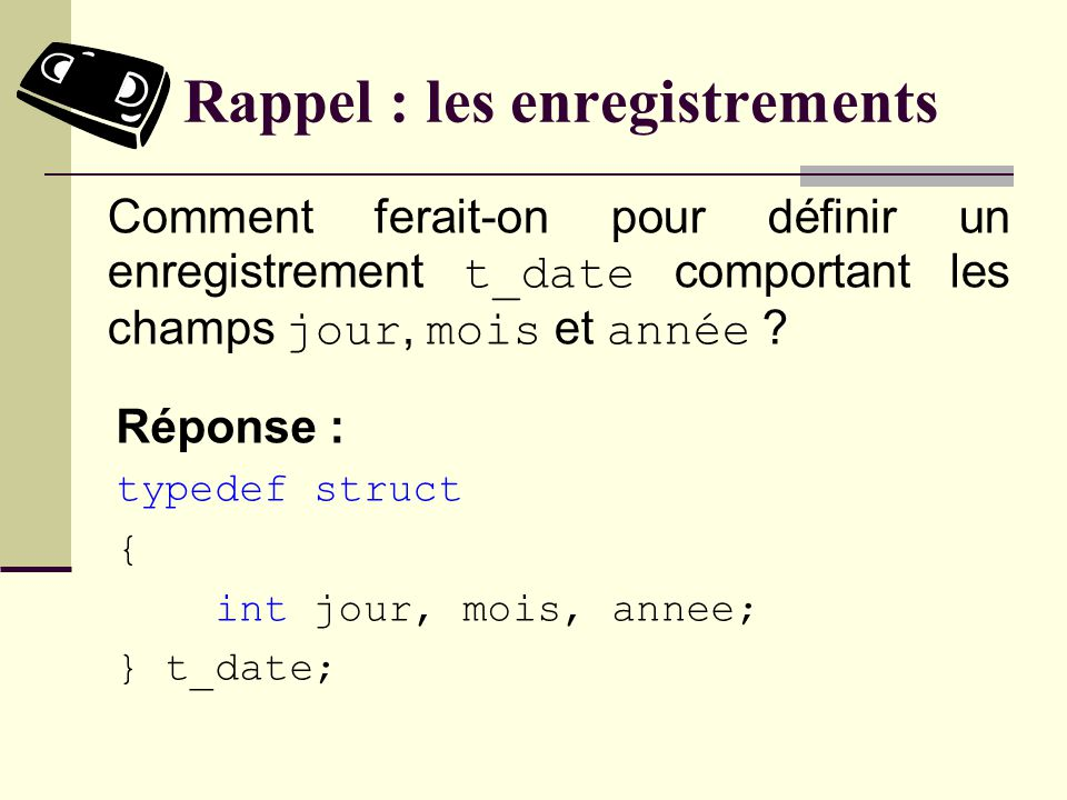 Rappel : les enregistrements Réponse : Les éléments dun tableau doivent tous être de même type.