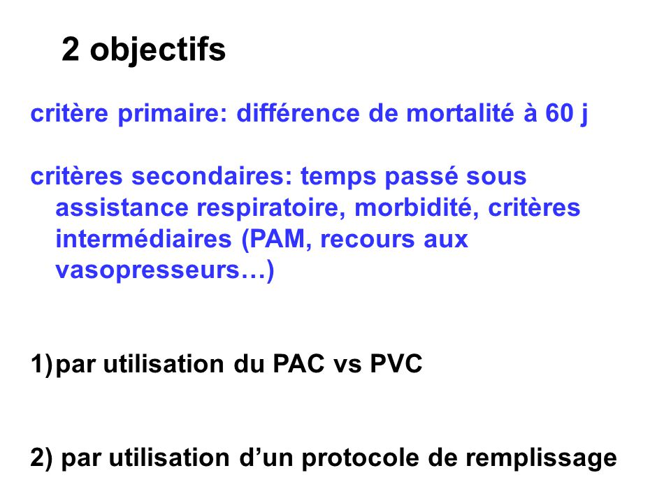 2 objectifs critère primaire: différence de mortalité à 60 j critères secondaires: temps passé sous assistance respiratoire, morbidité, critères intermédiaires (PAM, recours aux vasopresseurs…) 1)par utilisation du PAC vs PVC 2) par utilisation dun protocole de remplissage