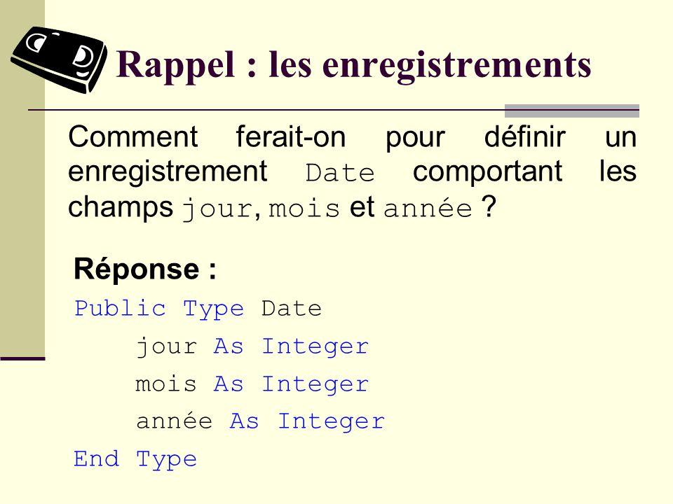 Rappel : les enregistrements Réponse : Public Type Date jour As Integer mois As Integer année As Integer End Type Comment ferait-on pour définir un enregistrement Date comportant les champs jour, mois et année ?