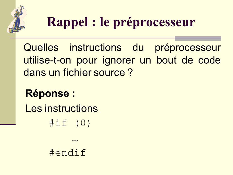 Rappel : le préprocesseur Quelle instruction du préprocesseur permet dajouter le contenu dun fichier dans un fichier source ? Réponse : Linstruction #