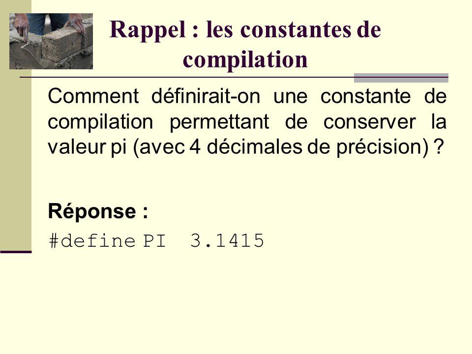 Rappel : les constantes de compilation Comment définirait-on une constante de compilation permettant de conserver la valeur pi (avec 4 décimales de précision) .