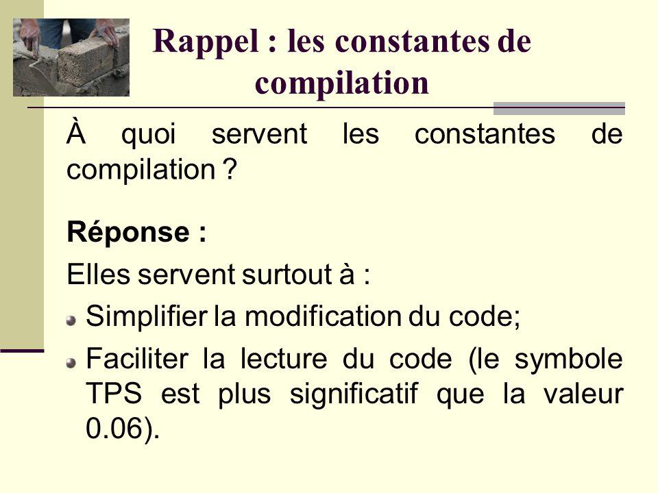 Rappel : les constantes de compilation Comment définirait-on une constante de compilation permettant de conserver la valeur pi (avec 4 décimales de pr