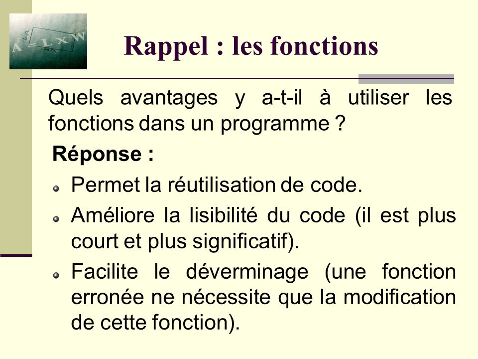 Rappel : les fonctions Réponse : Une fonction est un sous-programme contenant une ou plusieurs instructions ayant pour objectif la réalisation dune unique tâche.