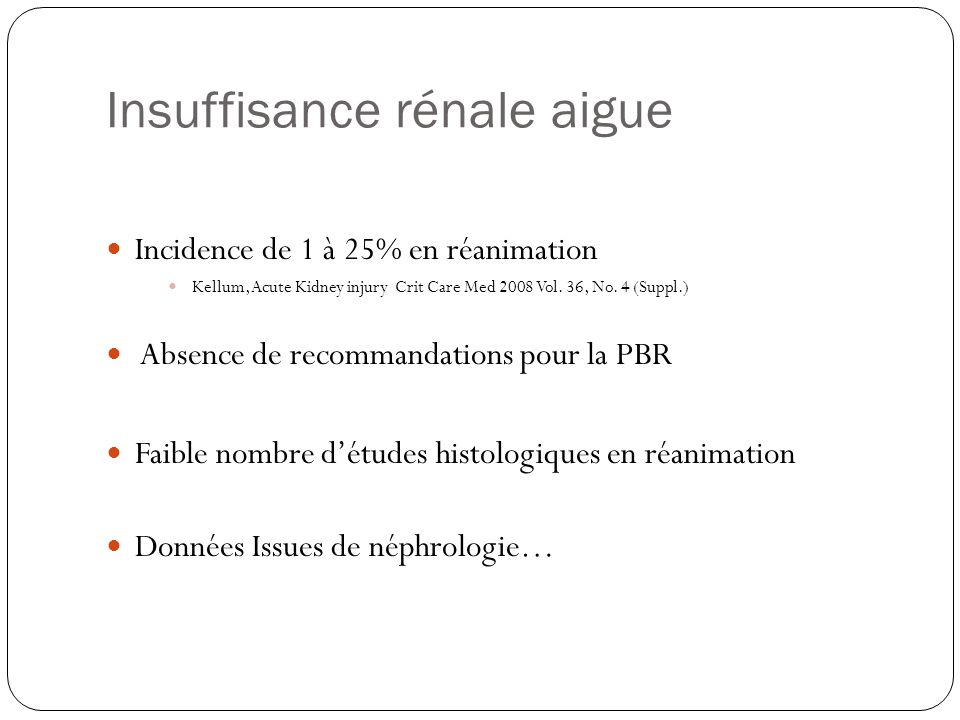 Insuffisance rénale aigue Incidence de 1 à 25% en réanimation Kellum, Acute Kidney injury Crit Care Med 2008 Vol. 36, No. 4 (Suppl.) Absence de recomm