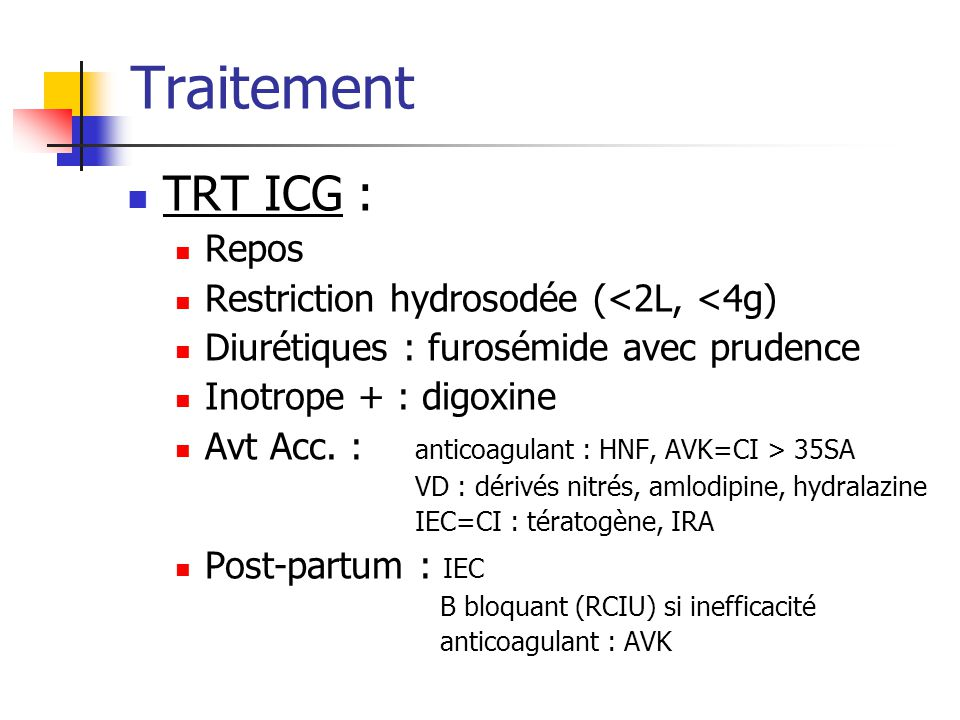 Traitement TRT ICG : Repos Restriction hydrosodée (<2L, <4g) Diurétiques : furosémide avec prudence Inotrope + : digoxine Avt Acc. : anticoagulant : H