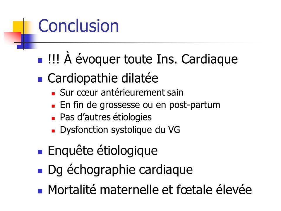 Conclusion !!! À évoquer toute Ins. Cardiaque Cardiopathie dilatée Sur cœur antérieurement sain En fin de grossesse ou en post-partum Pas dautres étio