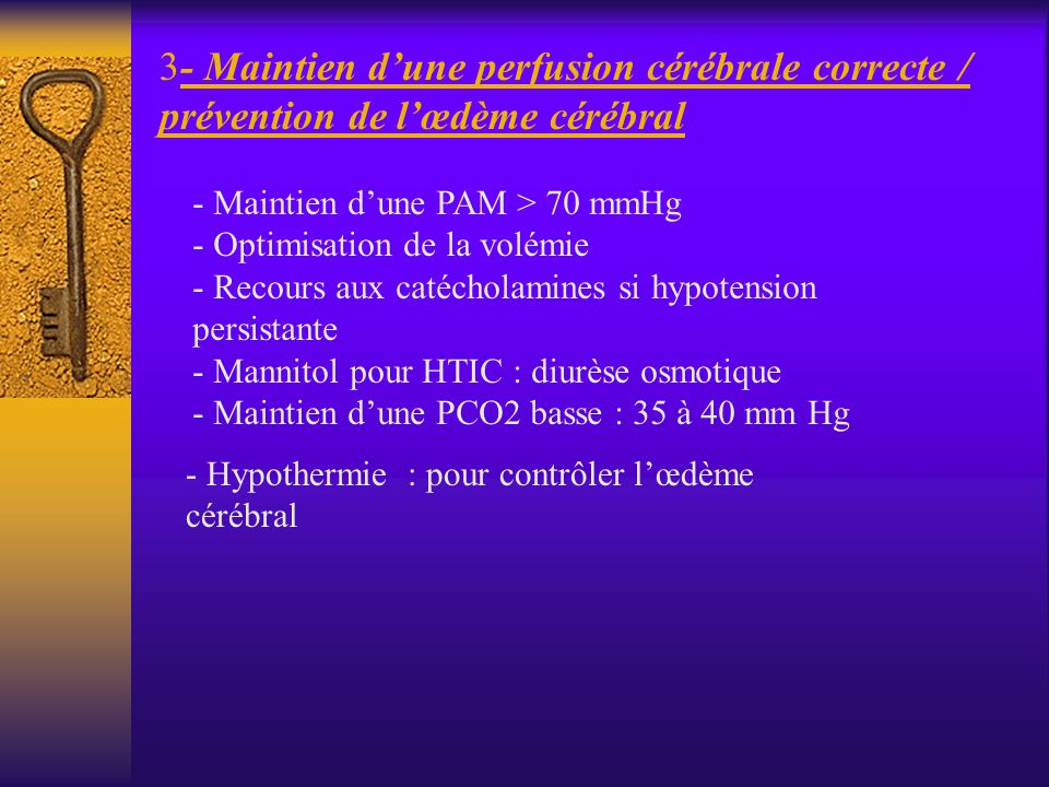 3- Maintien dune perfusion cérébrale correcte / prévention de lœdème cérébral - Maintien dune PAM > 70 mmHg - Optimisation de la volémie - Recours aux
