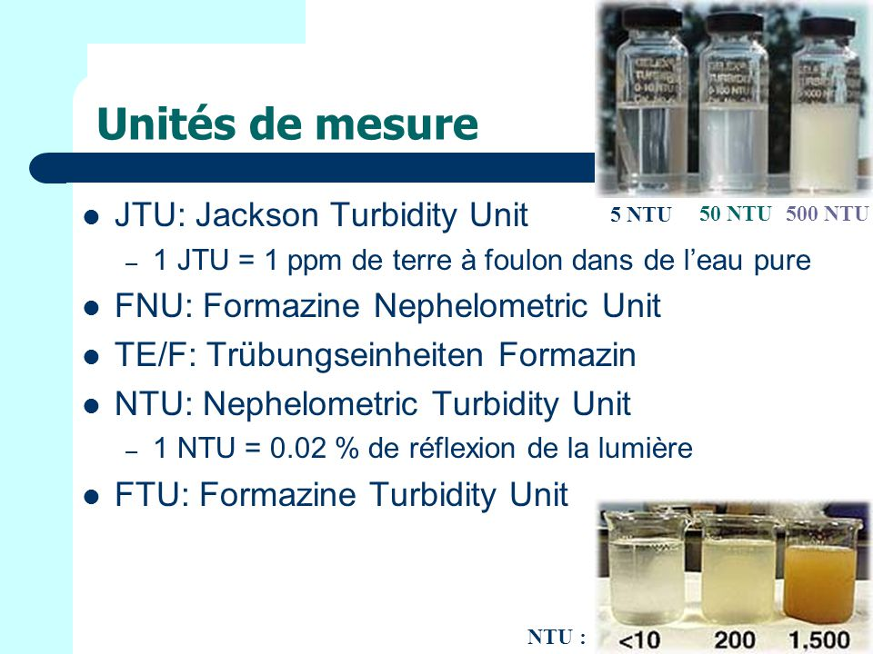 Unités de mesure JTU: Jackson Turbidity Unit – 1 JTU = 1 ppm de terre à foulon dans de leau pure FNU: Formazine Nephelometric Unit TE/F: Trübungseinheiten Formazin NTU: Nephelometric Turbidity Unit – 1 NTU = 0.02 % de réflexion de la lumière FTU: Formazine Turbidity Unit 5 NTU 50 NTU500 NTU NTU :