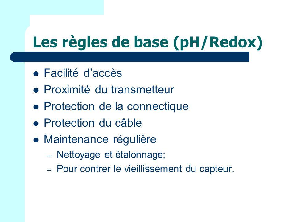 Les règles de base (pH/Redox) Facilité daccès Proximité du transmetteur Protection de la connectique Protection du câble Maintenance régulière – Nettoyage et étalonnage; – Pour contrer le vieillissement du capteur.