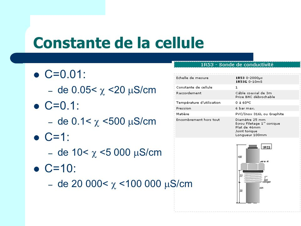 Constante de la cellule C=0.01: – de 0.05< <20 S/cm C=0.1: – de 0.1< <500 S/cm C=1: – de 10< <5 000 S/cm C=10: – de 20 000< <100 000 S/cm