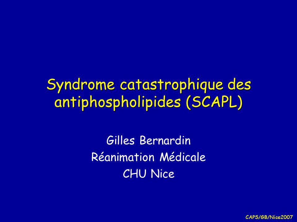 CAPS/GB/Nice2007 Syndrome catastrophique des antiphospholipides (SCAPL) Gilles Bernardin Réanimation Médicale CHU Nice