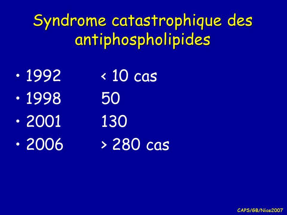CAPS/GB/Nice2007 Syndrome catastrophique des antiphospholipides 1992< 10 cas 199850 2001130 2006> 280 cas