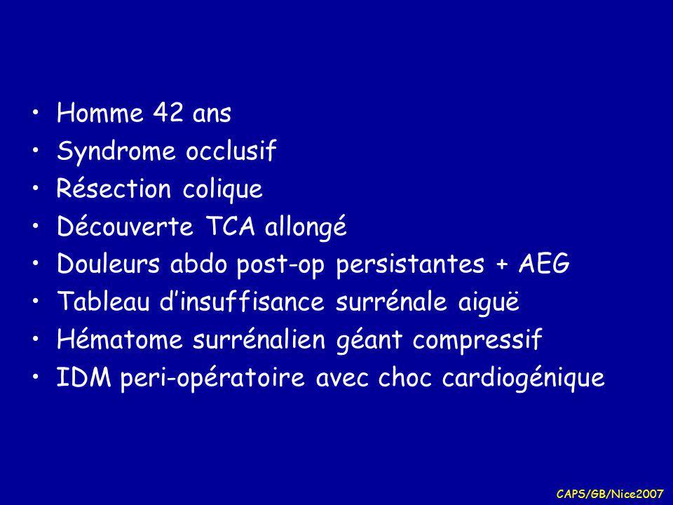 CAPS/GB/Nice2007 Homme 42 ans Syndrome occlusif Résection colique Découverte TCA allongé Douleurs abdo post-op persistantes + AEG Tableau dinsuffisance surrénale aiguë Hématome surrénalien géant compressif IDM peri-opératoire avec choc cardiogénique