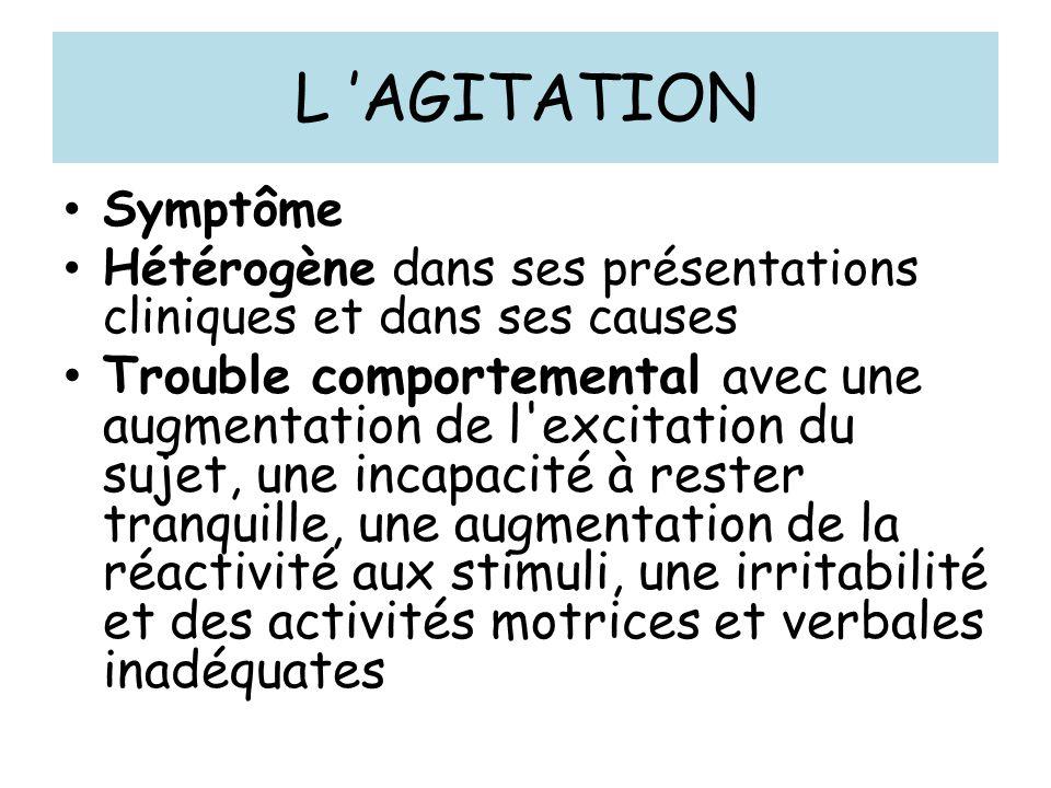 L AGITATION Symptôme Hétérogène dans ses présentations cliniques et dans ses causes Trouble comportemental avec une augmentation de l excitation du sujet, une incapacité à rester tranquille, une augmentation de la réactivité aux stimuli, une irritabilité et des activités motrices et verbales inadéquates