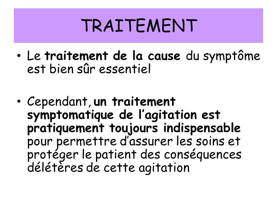 TRAITEMENT Le traitement de la cause du symptôme est bien sûr essentiel Cependant, un traitement symptomatique de lagitation est pratiquement toujours indispensable pour permettre dassurer les soins et protéger le patient des conséquences délétères de cette agitation