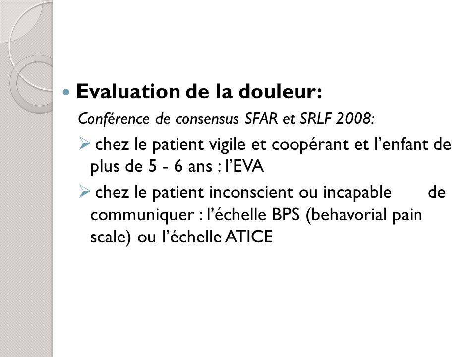 Evaluation de la douleur: Conférence de consensus SFAR et SRLF 2008: chez le patient vigile et coopérant et lenfant de plus de 5 - 6 ans : lEVA chez le patient inconscient ou incapable de communiquer : léchelle BPS (behavorial pain scale) ou léchelle ATICE
